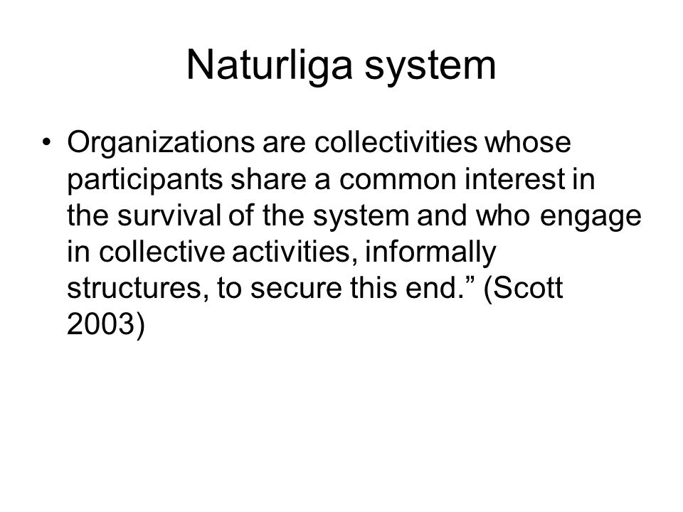 Naturliga system Organizations are collectivities whose participants share a common interest in the survival of the system and who engage in collectiv