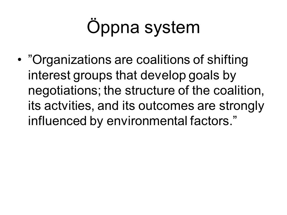 "Öppna system ""Organizations are coalitions of shifting interest groups that develop goals by negotiations; the structure of the coalition, its actviti"