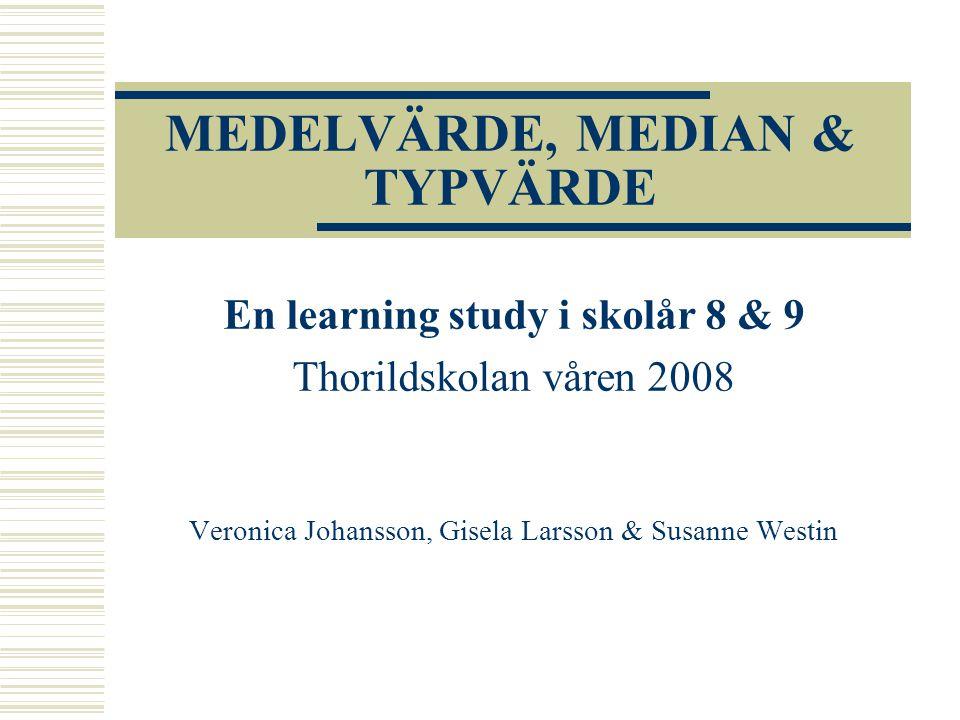 MEDELVÄRDE, MEDIAN & TYPVÄRDE En learning study i skolår 8 & 9 Thorildskolan våren 2008 Veronica Johansson, Gisela Larsson & Susanne Westin