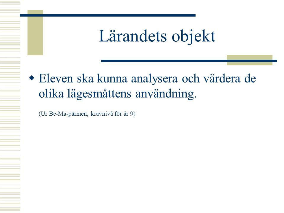 Lärandets objekt  Eleven ska kunna analysera och värdera de olika lägesmåttens användning. (Ur Be-Ma-pärmen, kravnivå för år 9)