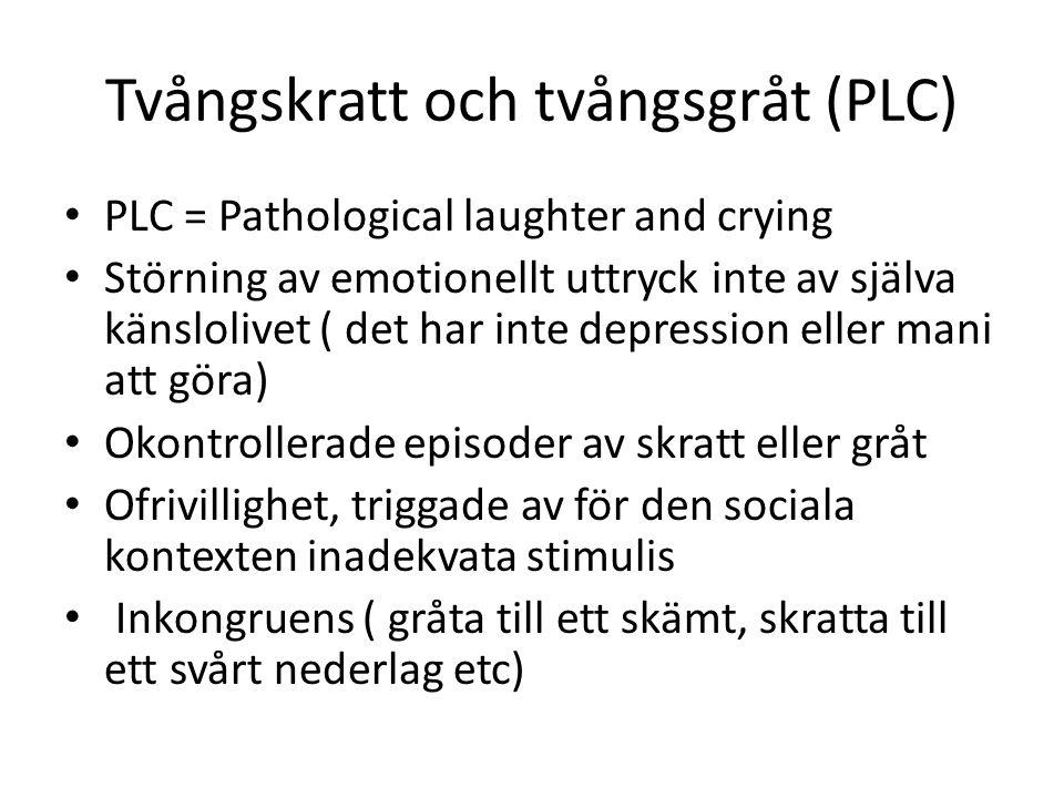 Tvångskratt och tvångsgråt (PLC) PLC = Pathological laughter and crying Störning av emotionellt uttryck inte av själva känslolivet ( det har inte depression eller mani att göra) Okontrollerade episoder av skratt eller gråt Ofrivillighet, triggade av för den sociala kontexten inadekvata stimulis Inkongruens ( gråta till ett skämt, skratta till ett svårt nederlag etc)