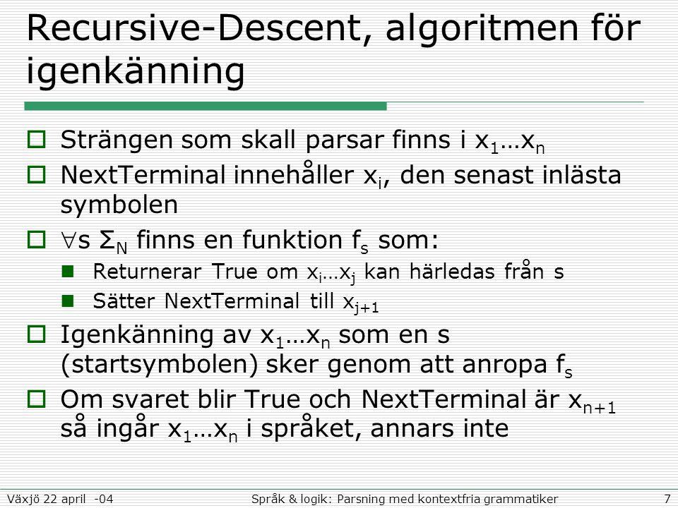 7Språk & logik: Parsning med kontextfria grammatikerVäxjö 22 april -04 Recursive-Descent, algoritmen för igenkänning  Strängen som skall parsar finns i x 1 …x n  NextTerminal innehåller x i, den senast inlästa symbolen  s Σ N finns en funktion f s som: Returnerar True om x i …x j kan härledas från s Sätter NextTerminal till x j+1  Igenkänning av x 1 …x n som en s (startsymbolen) sker genom att anropa f s  Om svaret blir True och NextTerminal är x n+1 så ingår x 1 …x n i språket, annars inte