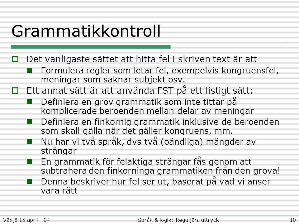 10Språk & logik: Reguljära uttryckVäxjö 15 april -04 Grammatikkontroll  Det vanligaste sättet att hitta fel i skriven text är att Formulera regler so