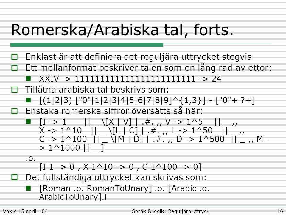 16Språk & logik: Reguljära uttryckVäxjö 15 april -04 Romerska/Arabiska tal, forts.  Enklast är att definiera det reguljära uttrycket stegvis  Ett me