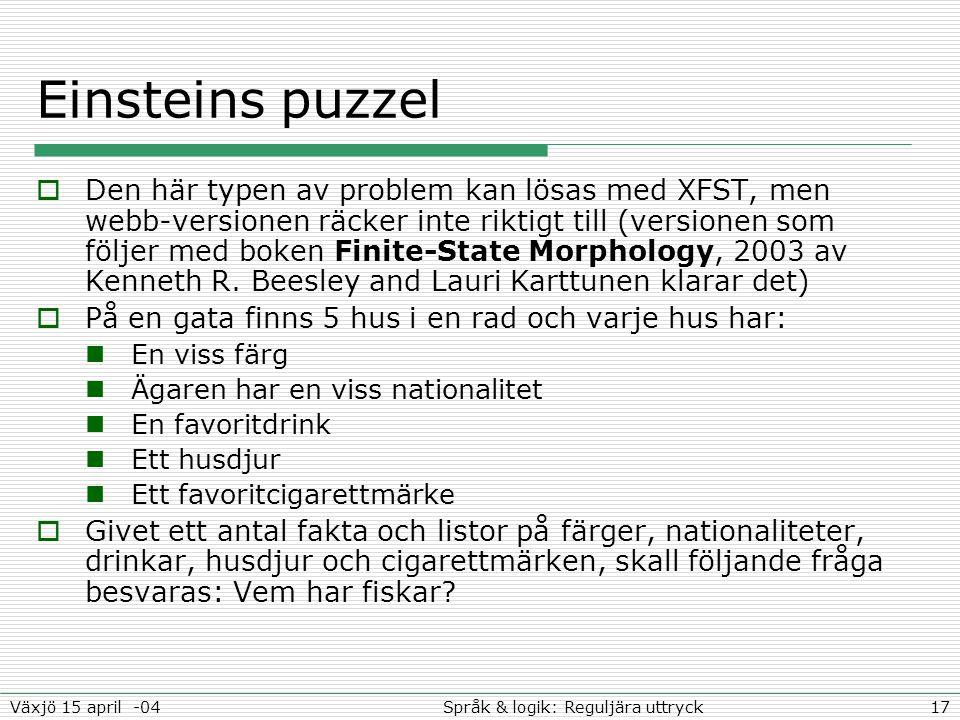 17Språk & logik: Reguljära uttryckVäxjö 15 april -04 Einsteins puzzel  Den här typen av problem kan lösas med XFST, men webb-versionen räcker inte ri