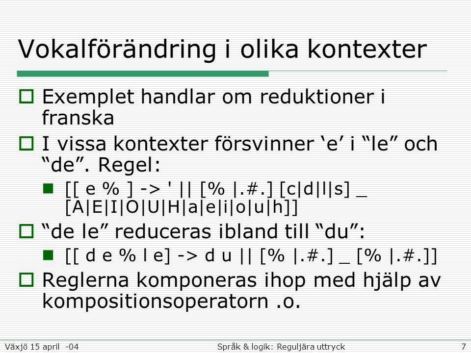 8Språk & logik: Reguljära uttryckVäxjö 15 april -04 Substantivfras-parser  Jobbar på ordklassnivå  Markerar början och slut på substantivfraser  Ett simpelt exempel för att visa idén Ordklasserna är: a=adjektiv, d=determinerare, n=substantiv, v=verb Många små katter gillar mjölk representeras som danvn [(d) a* n+ @-> %{...