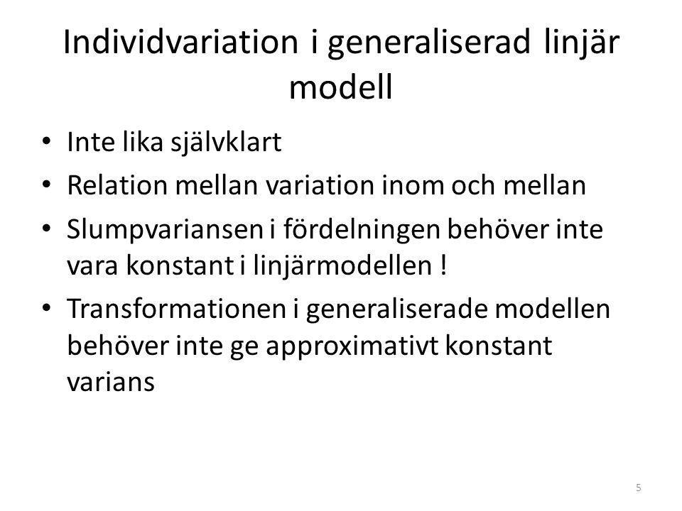 Individvariation i generaliserad linjär modell Inte lika självklart Relation mellan variation inom och mellan Slumpvariansen i fördelningen behöver in