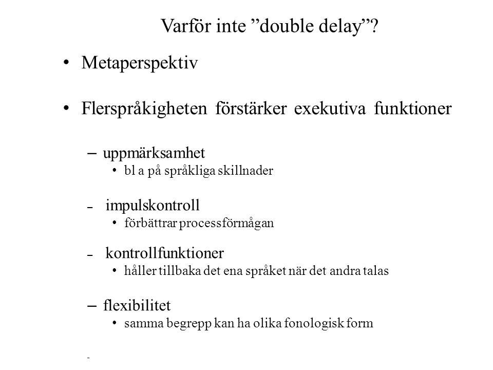 """Varför inte """"double delay""""? Metaperspektiv Flerspråkigheten förstärker exekutiva funktioner – uppmärksamhet bl a på språkliga skillnader – impulskontr"""