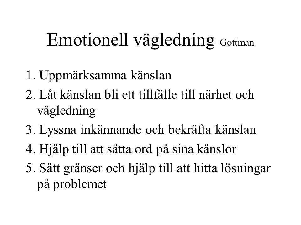 Emotionell vägledning Gottman 1. Uppmärksamma känslan 2. Låt känslan bli ett tillfälle till närhet och vägledning 3. Lyssna inkännande och bekräfta kä