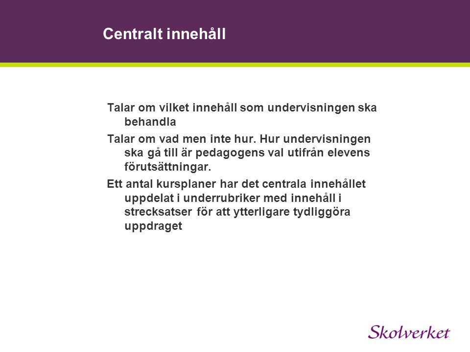 Centralt innehåll Talar om vilket innehåll som undervisningen ska behandla Talar om vad men inte hur. Hur undervisningen ska gå till är pedagogens val