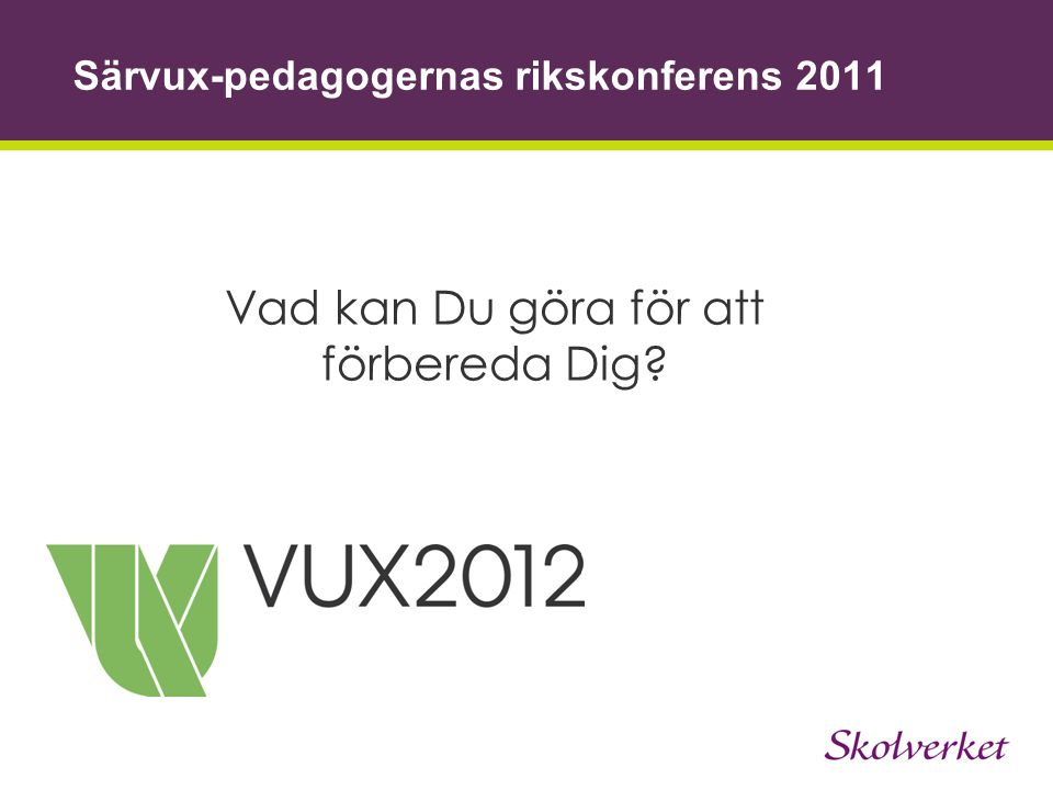 Särvux-pedagogernas rikskonferens 2011 Vad kan Du göra för att förbereda Dig?