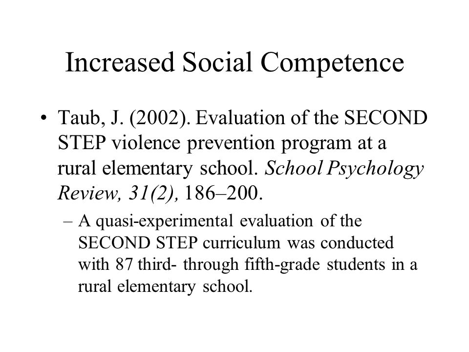 Increased Social Competence Taub, J. (2002). Evaluation of the SECOND STEP violence prevention program at a rural elementary school. School Psychology