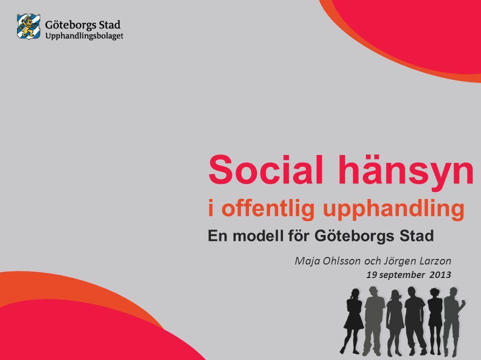 Social hänsyn i offentlig upphandling En modell för Göteborgs Stad Maja Ohlsson och Jörgen Larzon 19 september 2013