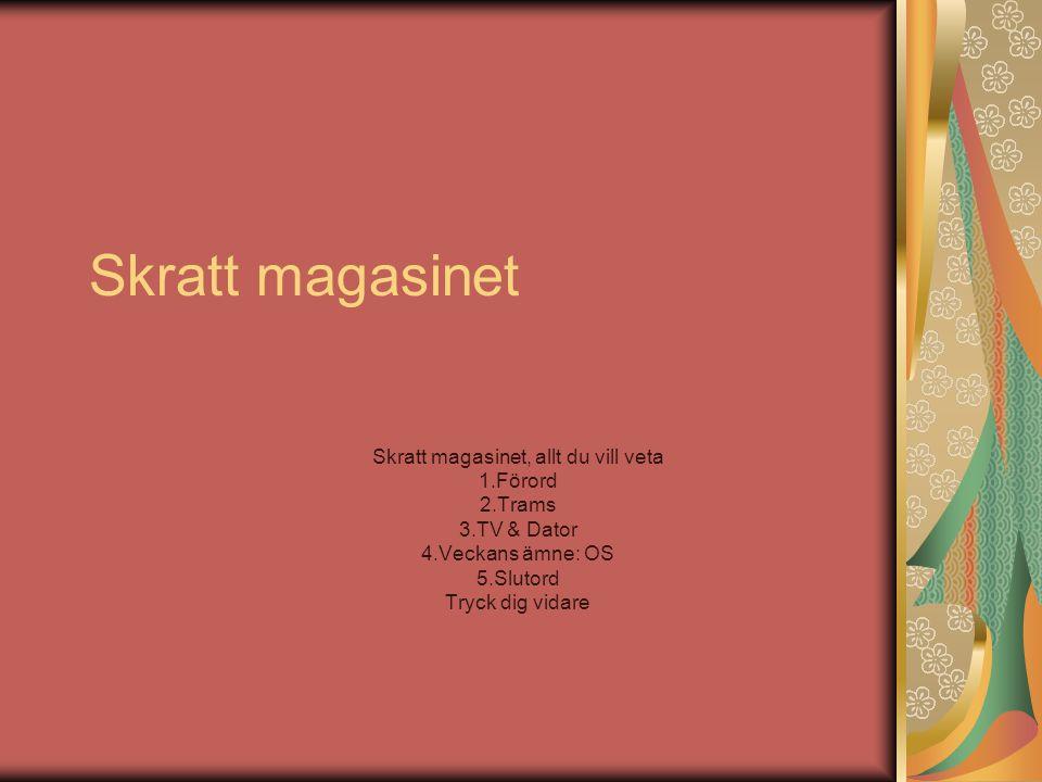 Skratt magasinet Skratt magasinet, allt du vill veta 1.Förord 2.Trams 3.TV & Dator 4.Veckans ämne: OS 5.Slutord Tryck dig vidare