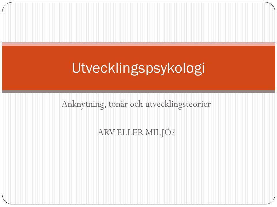Anknytning, tonår och utvecklingsteorier ARV ELLER MILJÖ? Utvecklingspsykologi
