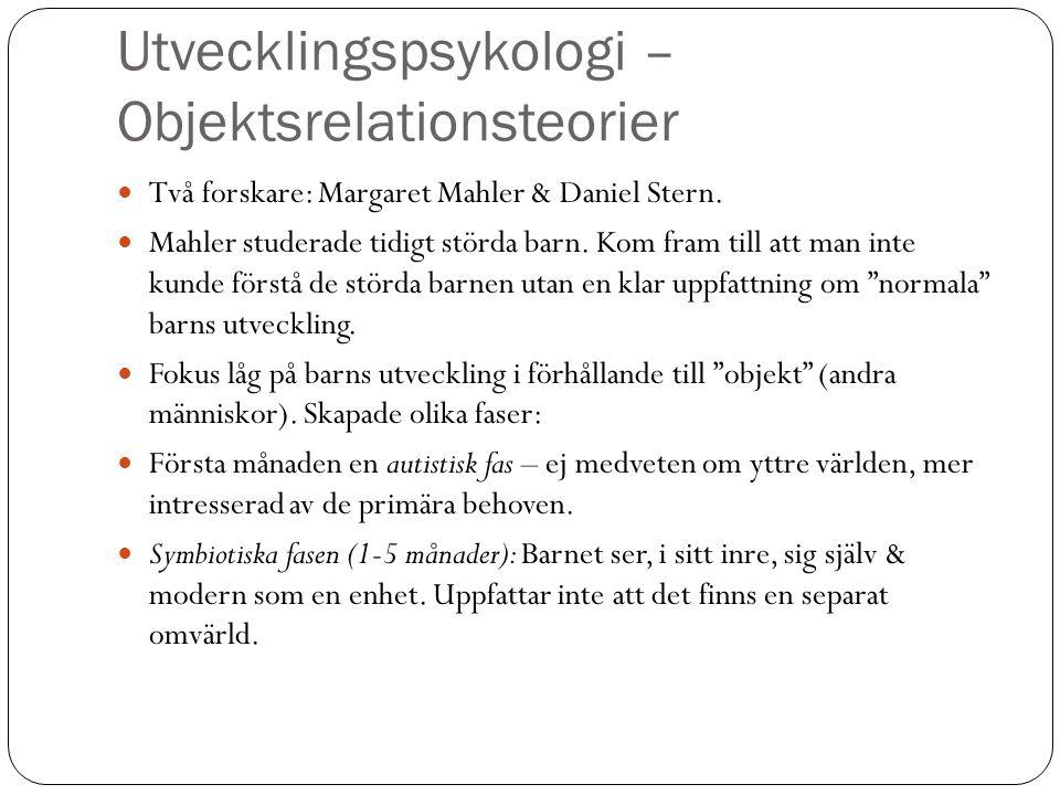 Utvecklingspsykologi – Objektsrelationsteorier Två forskare: Margaret Mahler & Daniel Stern. Mahler studerade tidigt störda barn. Kom fram till att ma
