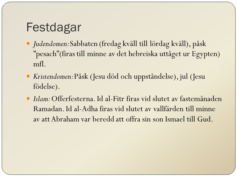"""Festdagar Judendomen: Sabbaten (fredag kväll till lördag kväll), påsk """"pesach""""(firas till minne av det hebreiska uttåget ur Egypten) mfl. Kristendomen"""