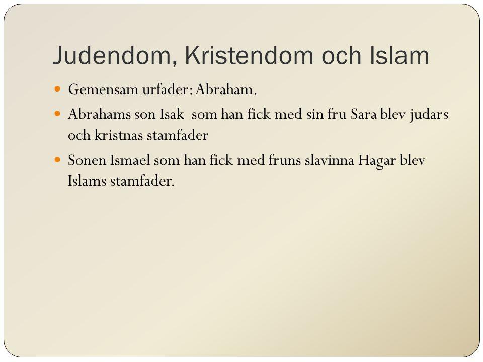 Judendom, Kristendom och Islam Gemensam urfader: Abraham. Abrahams son Isak som han fick med sin fru Sara blev judars och kristnas stamfader Sonen Ism