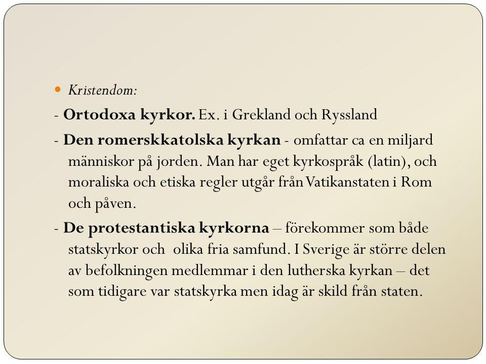 Kristendom: - Ortodoxa kyrkor. Ex. i Grekland och Ryssland - Den romerskkatolska kyrkan - omfattar ca en miljard människor på jorden. Man har eget kyr