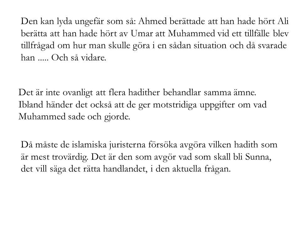 Den kan lyda ungefär som så: Ahmed berättade att han hade hört Ali berätta att han hade hört av Umar att Muhammed vid ett tillfälle blev tillfrågad om hur man skulle göra i en sådan situation och då svarade han.....