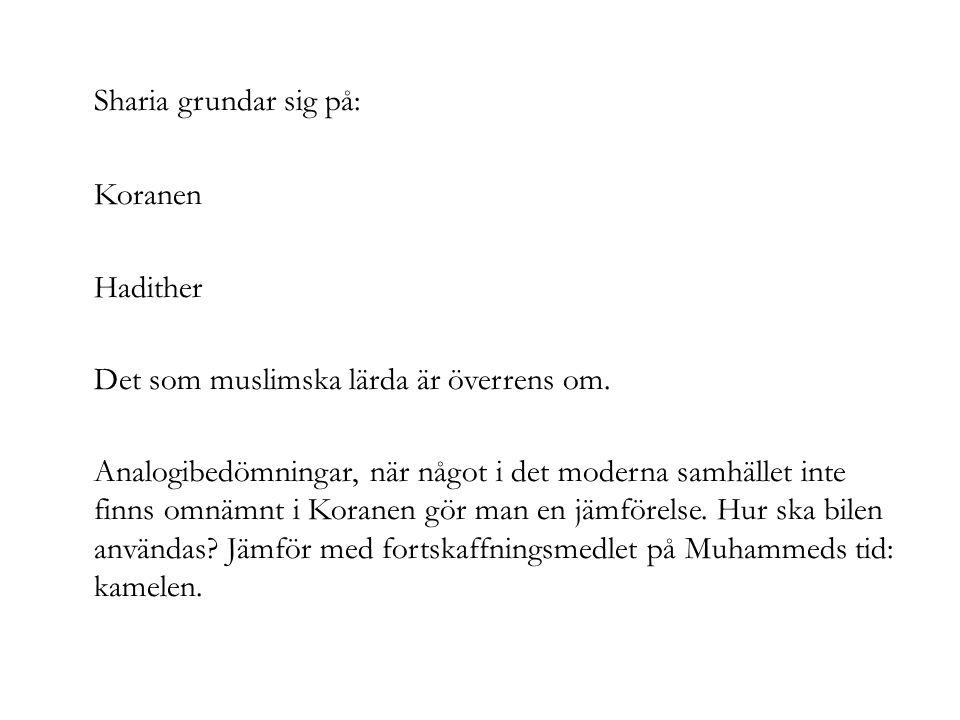 Sharia grundar sig på: Koranen Hadither Det som muslimska lärda är överrens om. Analogibedömningar, när något i det moderna samhället inte finns omnäm