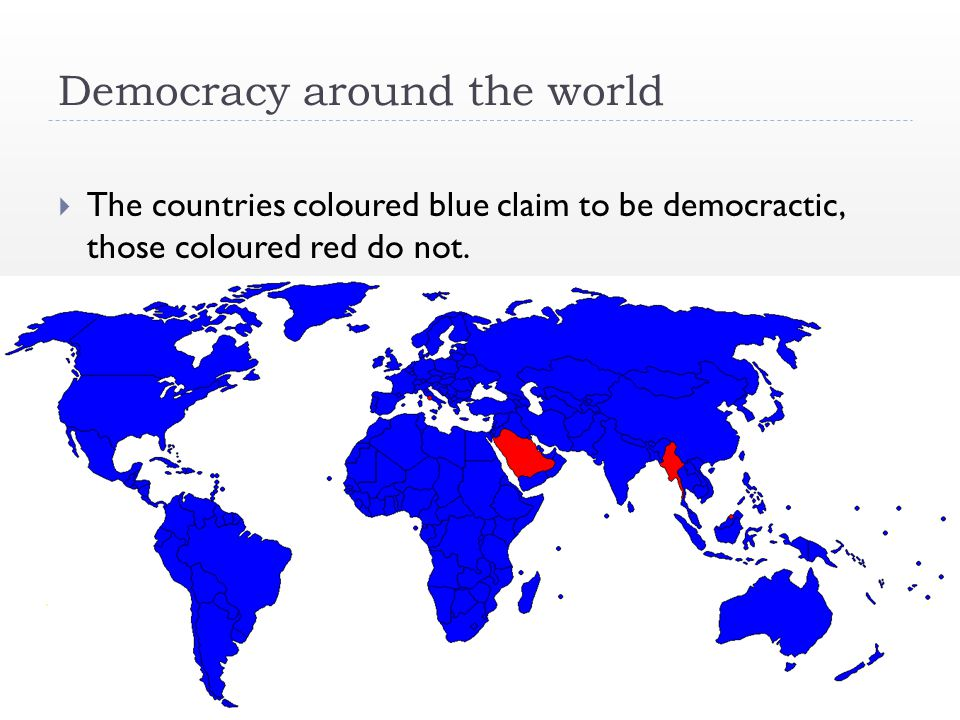 Democracy around the world  The countries coloured blue claim to be democractic, those coloured red do not.
