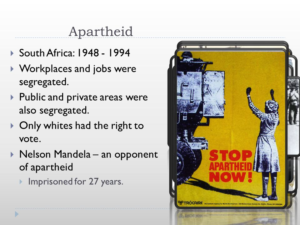 Apartheid  South Africa: 1948 - 1994  Workplaces and jobs were segregated.  Public and private areas were also segregated.  Only whites had the ri