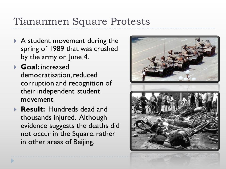 Tiananmen Square Protests  A student movement during the spring of 1989 that was crushed by the army on June 4.  Goal: increased democratisation, re