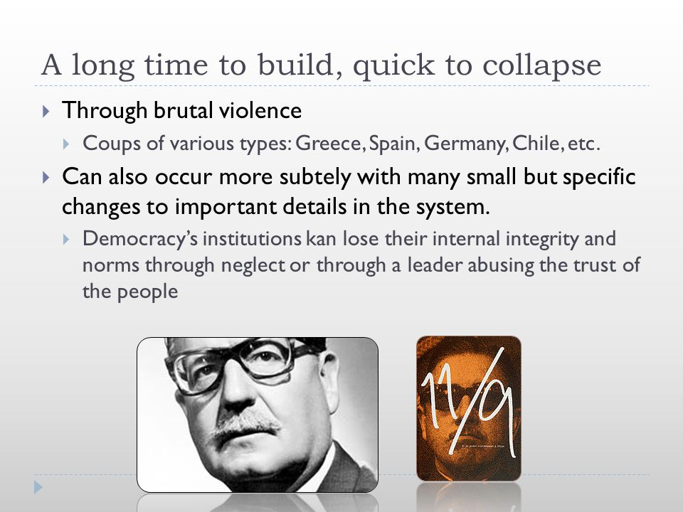 A long time to build, quick to collapse  Through brutal violence  Coups of various types: Greece, Spain, Germany, Chile, etc.