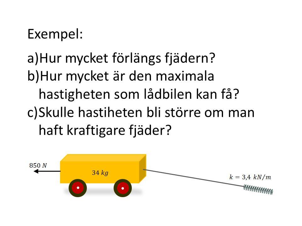 Exempel: a)Hur mycket förlängs fjädern? b)Hur mycket är den maximala hastigheten som lådbilen kan få? c)Skulle hastiheten bli större om man haft kraft