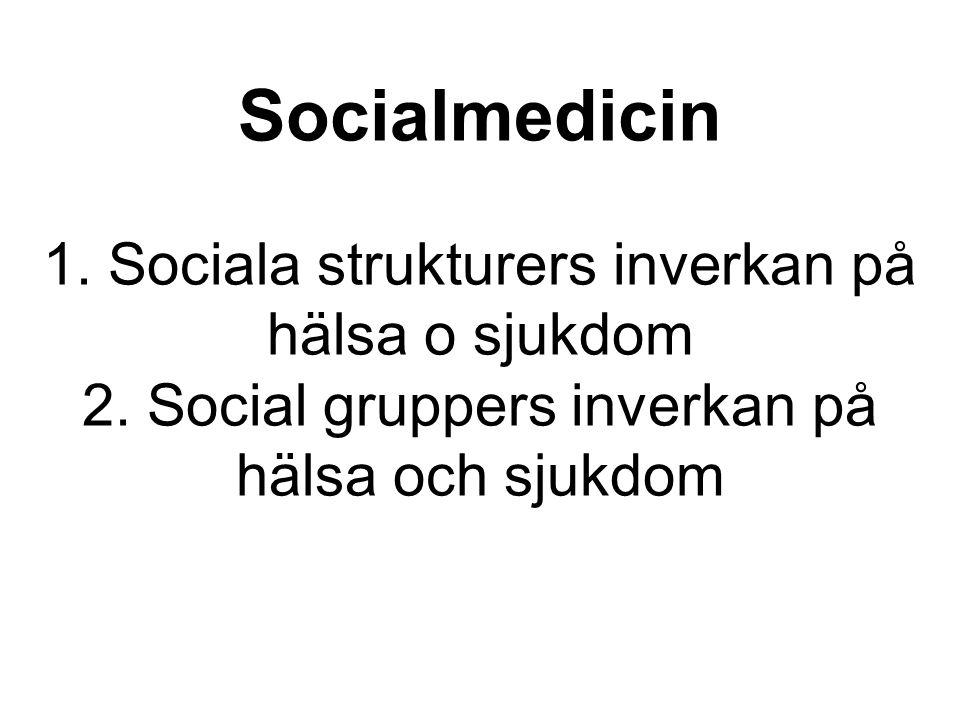 Socialmedicin 1. Sociala strukturers inverkan på hälsa o sjukdom 2. Social gruppers inverkan på hälsa och sjukdom