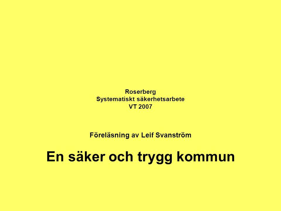 Roserberg Systematiskt säkerhetsarbete VT 2007 Föreläsning av Leif Svanström En säker och trygg kommun