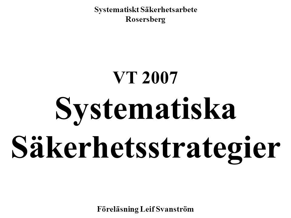 1 Systematiskt Säkerhetsarbete Rosersberg VT 2007 Systematiska Säkerhetsstrategier Föreläsning Leif Svanström