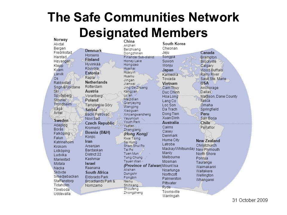 The Safe Communities Network Designated Members Norway Alvdal Bergen Fredrikstad Harstad Høyanger Klepp Kvam Larvik Os Rakkestad Sogn &Fjordane Ski Spydeberg Stovner Trondheim Vågå Årdal Sweden Arjeplog Borås Falköping Falun Katrineholm Krokom Lidköping Ludvika Mariestad Motala Nacka Skövde Smedjebacken Staffanstorp Tidaholm Töreboda Uddevalla Denmark Horsens Finland Hyvinkää Kouvola Estonia Rapla Netherlands Rotterdam Austria Vorarlberg Poland Tarnowskie Góry Serbia Backi Petrovac Novi Sad Czech Republic Kromeriz Bosnia (B&H) Konjic Iran Arsenjan Bardaskan District 22 Kashmar Israel Raanana South Africa Eldorado Park Broadlands Park & Nomzamo China Anzhen Balizhuang Dongzhimen Financial Sub-district Honey Lake Hongqiao Huaihai Huaiyin Huamu Jingan Jianwai Jing Ge Zhuang Kangjian Lu´an Maizidian Qianjiaying Wangjing Xiaoguan Xinjiangwancheng Yayuncun Youth Park Yuetan Zhangjiang (Hong Kong) Kwai Tsing Sai Kung Sham Shui Po Tai Po Tuen Mun Tung Chung Tsuen Wan (Province of Taiwan) Alishan Dungshr Fongbin Neihu Shihkang Shoufeng Zhongzheng South Korea Cheonan Jeju Songpa Suwon Wonju Japan Kameoka Towada Vietnam Cam Thuy Duc Chinh Hoa Long Lang Co Loc Son Da Trach Dong Tien Xuan Dinh Australia Cairns Casey Denmark Hume City Latrobe Mackay/Whitsunday Manly Melbourne Mosman Mount Isa Noarlunga Northcott Palmerston Pittwater Ryde Townsville Warringah Canada Brampton Brockville Calgary Wood Buffalo Rainy River Sault Ste.