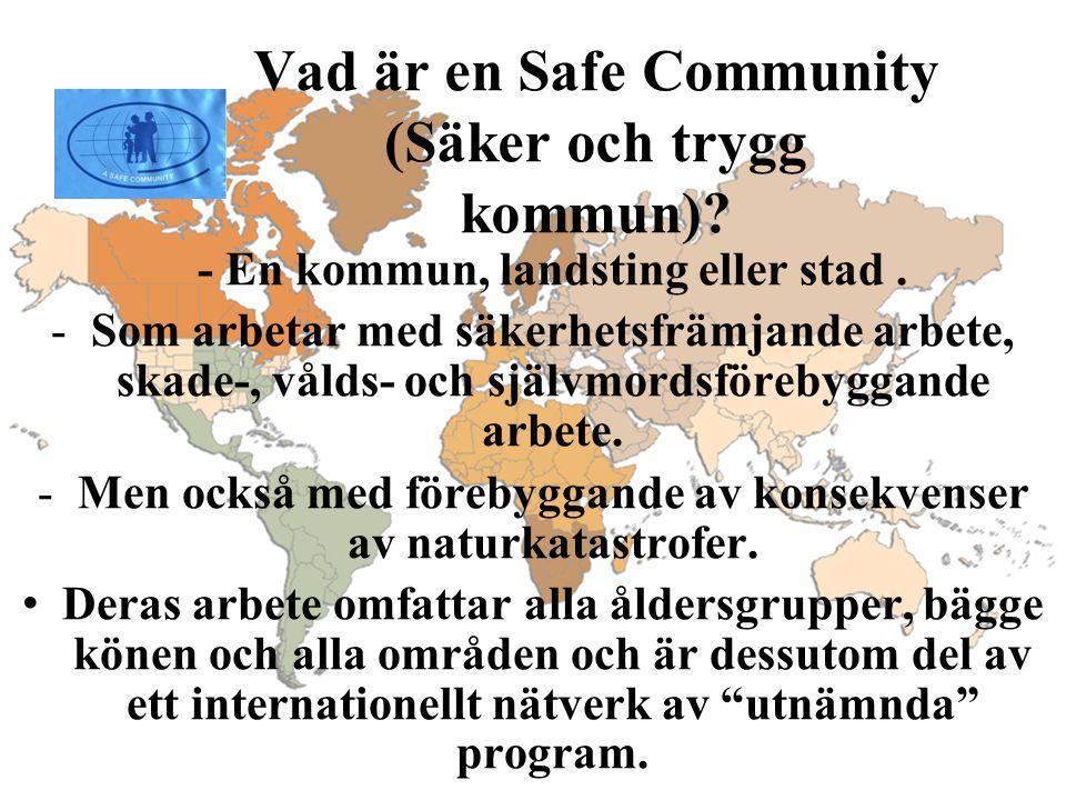 Vad är en Safe Community (Säker och trygg kommun)? - En kommun, landsting eller stad. -Som arbetar med säkerhetsfrämjande arbete, skade-, vålds- och s