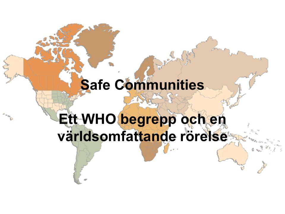 Safe Communities Ett WHO Concept och en världsomfattande policy rörelse(1) 1975- det första totala lokalsamhällesprogrammet för skadeprevention (Falköping i Sverige) startar 1980- en världsomfattande policy rörelse startar 1980's- WHO utvecklar sitt Safe Community koncept.