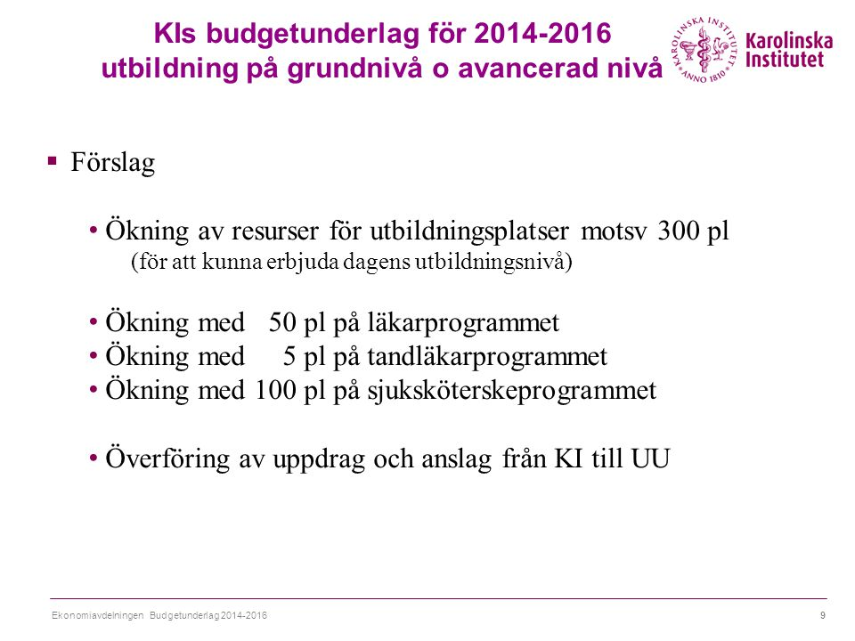 Ekonomiavdelningen Budgetunderlag 2014-20169 KIs budgetunderlag för 2014-2016 utbildning på grundnivå o avancerad nivå  Förslag Ökning av resurser för utbildningsplatser motsv 300 pl (för att kunna erbjuda dagens utbildningsnivå) Ökning med 50 pl på läkarprogrammet Ökning med 5 pl på tandläkarprogrammet Ökning med 100 pl på sjuksköterskeprogrammet Överföring av uppdrag och anslag från KI till UU