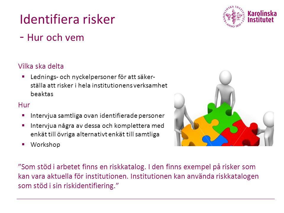 Vilka ska delta  Lednings- och nyckelpersoner för att säker- ställa att risker i hela institutionens verksamhet beaktas Hur  Intervjua samtliga ovan