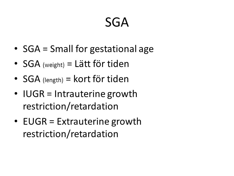 SGA SGA = Small for gestational age SGA (weight) = Lätt för tiden SGA (length) = kort för tiden IUGR = Intrauterine growth restriction/retardation EUG