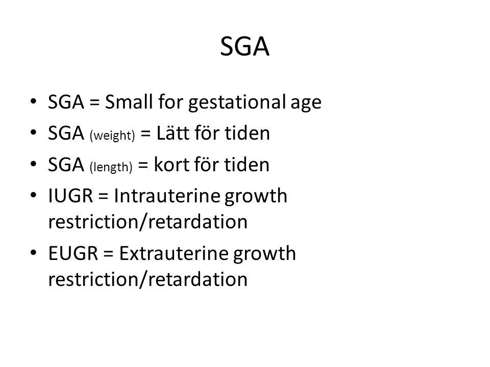 SGA SGA = Small for gestational age SGA (weight) = Lätt för tiden SGA (length) = kort för tiden IUGR = Intrauterine growth restriction/retardation EUGR = Extrauterine growth restriction/retardation