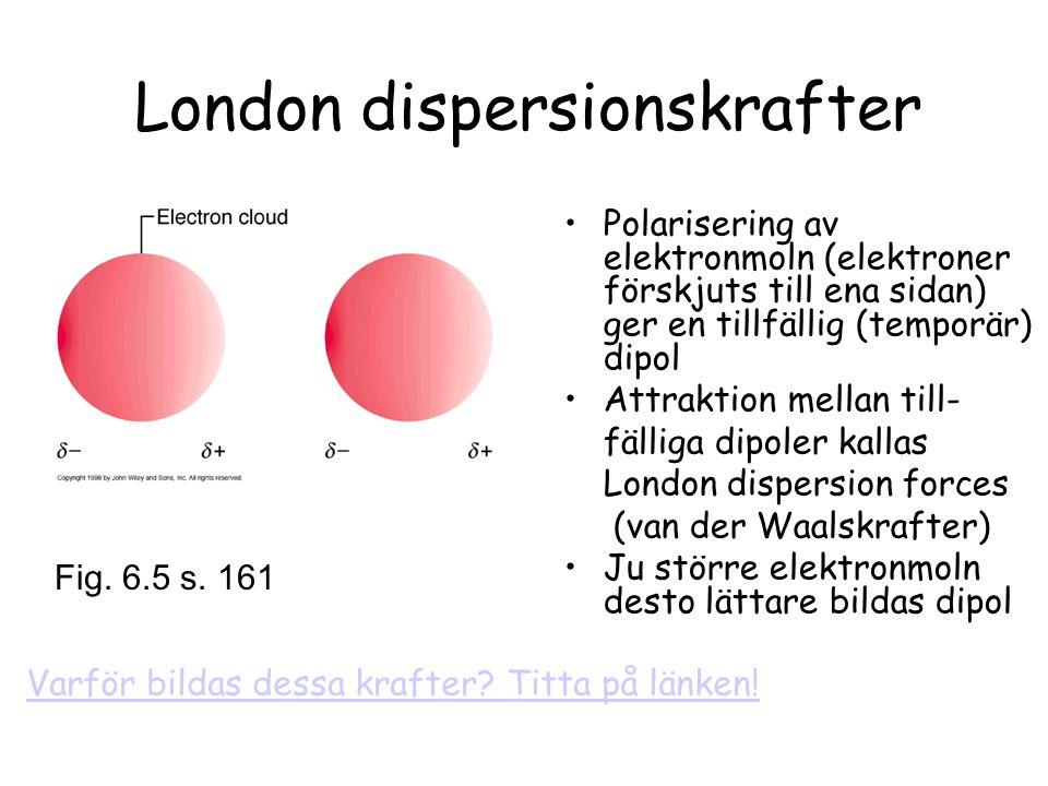 London dispersionskrafter Polarisering av elektronmoln (elektroner förskjuts till ena sidan) ger en tillfällig (temporär) dipol Attraktion mellan till