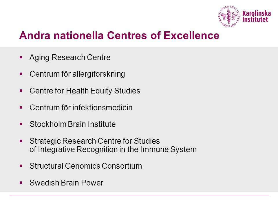  Aging Research Centre  Centrum för allergiforskning  Centre for Health Equity Studies  Centrum för infektionsmedicin  Stockholm Brain Institute  Strategic Research Centre for Studies of Integrative Recognition in the Immune System  Structural Genomics Consortium  Swedish Brain Power Andra nationella Centres of Excellence