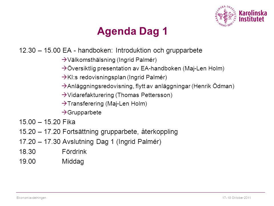 Agenda Dag 1 12.30 – 15.00 EA - handboken: Introduktion och grupparbete  Välkomsthälsning (Ingrid Palmér)  Översiktlig presentation av EA-handboken (Maj-Len Holm)  KI:s redovisningsplan (Ingrid Palmér)  Anläggningsredovisning, flytt av anläggningar (Henrik Ödman)  Vidarefakturering (Thomas Pettersson)  Transferering (Maj-Len Holm)  Grupparbete 15.00 – 15.20 Fika 15.20 – 17.20 Fortsättning grupparbete, återkoppling 17.20 – 17.30 Avslutning Dag 1 (Ingrid Palmér) 18.30 Fördrink 19.00 Middag 17- 18 Oktober 2011Ekonomiavdelningen