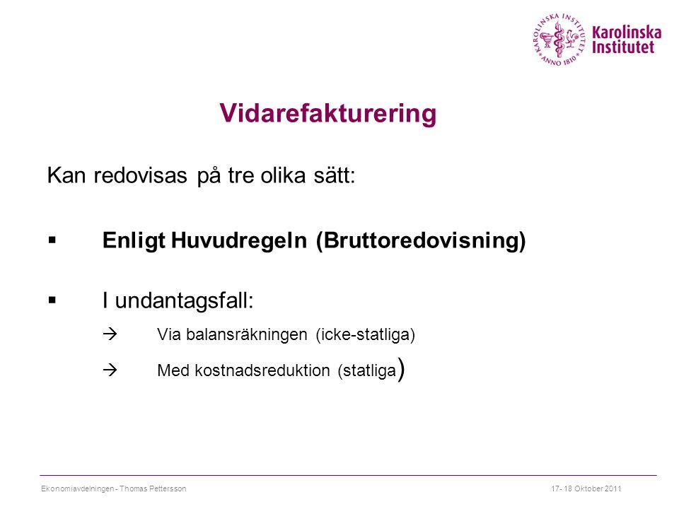 Vidarefakturering Kan redovisas på tre olika sätt:  Enligt Huvudregeln (Bruttoredovisning)  I undantagsfall:  Via balansräkningen (icke-statliga)  Med kostnadsreduktion (statliga ) Ekonomiavdelningen - Thomas Pettersson17- 18 Oktober 2011