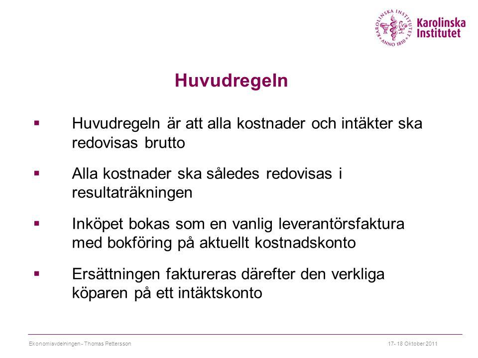 Huvudregeln  Huvudregeln är att alla kostnader och intäkter ska redovisas brutto  Alla kostnader ska således redovisas i resultaträkningen  Inköpet bokas som en vanlig leverantörsfaktura med bokföring på aktuellt kostnadskonto  Ersättningen faktureras därefter den verkliga köparen på ett intäktskonto 17- 18 Oktober 2011Ekonomiavdelningen - Thomas Pettersson