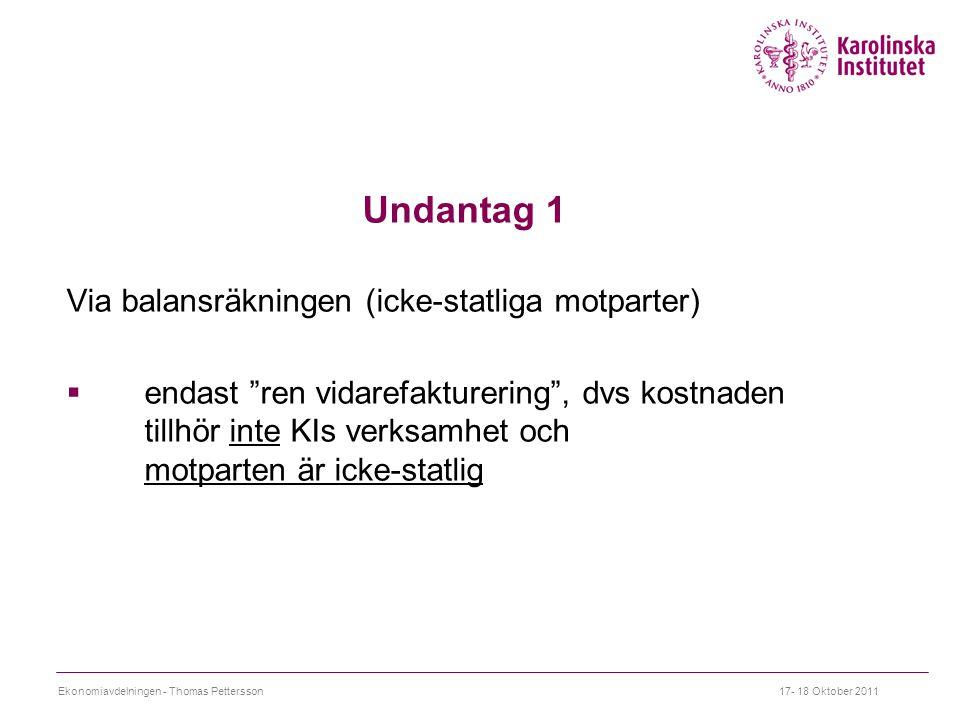Undantag 1 Via balansräkningen (icke-statliga motparter)  endast ren vidarefakturering , dvs kostnaden tillhör inte KIs verksamhet och motparten är icke-statlig 17- 18 Oktober 2011Ekonomiavdelningen - Thomas Pettersson