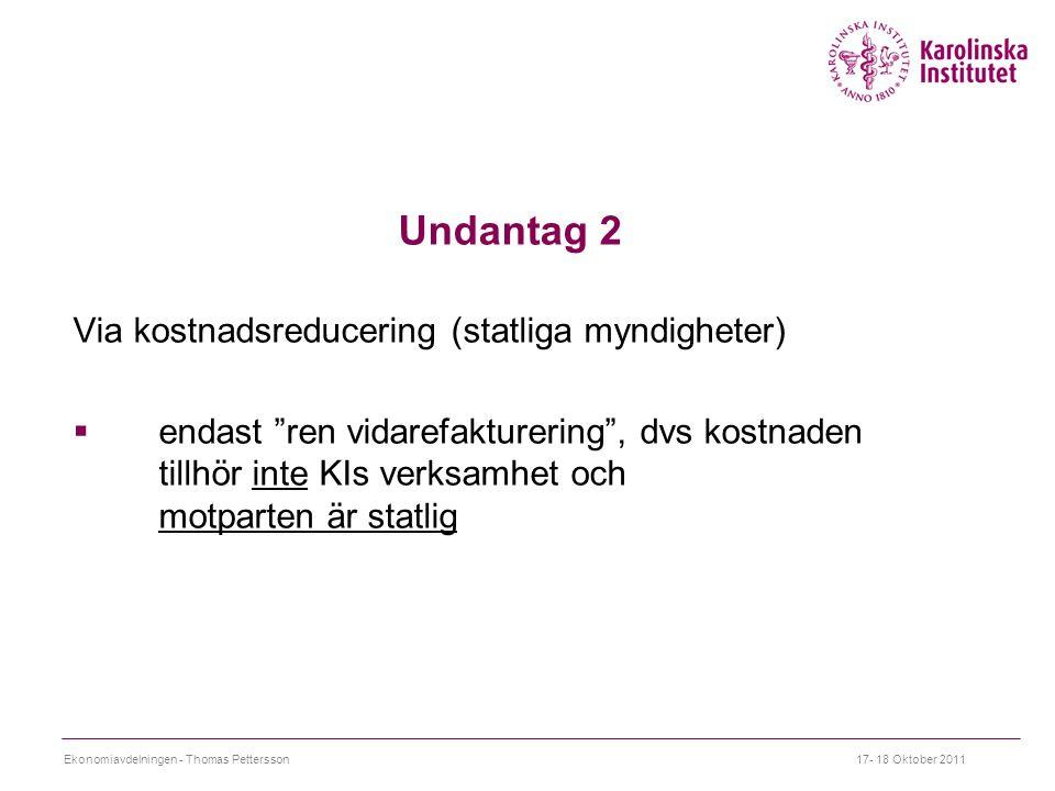 Undantag 2 Via kostnadsreducering (statliga myndigheter)  endast ren vidarefakturering , dvs kostnaden tillhör inte KIs verksamhet och motparten är statlig 17- 18 Oktober 2011Ekonomiavdelningen - Thomas Pettersson