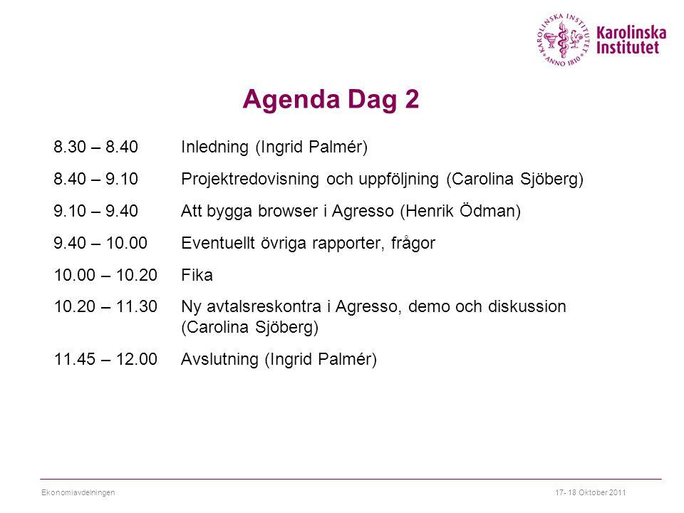 Agenda Dag 2 8.30 – 8.40 Inledning (Ingrid Palmér) 8.40 – 9.10 Projektredovisning och uppföljning (Carolina Sjöberg) 9.10 – 9.40 Att bygga browser i Agresso (Henrik Ödman) 9.40 – 10.00 Eventuellt övriga rapporter, frågor 10.00 – 10.20 Fika 10.20 – 11.30 Ny avtalsreskontra i Agresso, demo och diskussion (Carolina Sjöberg) 11.45 – 12.00 Avslutning (Ingrid Palmér) 17- 18 Oktober 2011Ekonomiavdelningen