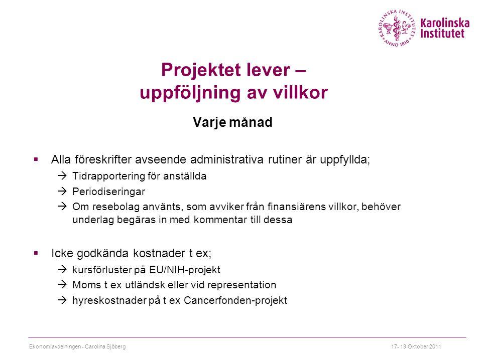 Projektet lever – uppföljning av villkor Varje månad  Alla föreskrifter avseende administrativa rutiner är uppfyllda;  Tidrapportering för anställda  Periodiseringar  Om resebolag använts, som avviker från finansiärens villkor, behöver underlag begäras in med kommentar till dessa  Icke godkända kostnader t ex;  kursförluster på EU/NIH-projekt  Moms t ex utländsk eller vid representation  hyreskostnader på t ex Cancerfonden-projekt Ekonomiavdelningen - Carolina Sjöberg17- 18 Oktober 2011