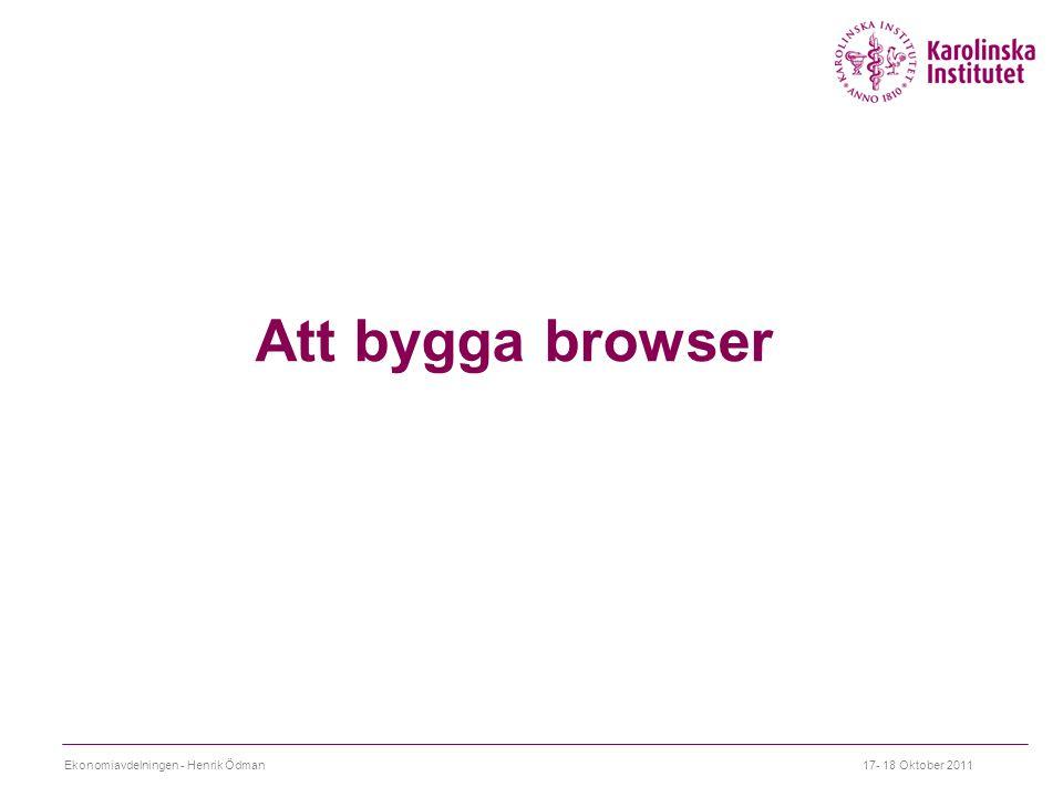 Att bygga browser Ekonomiavdelningen - Henrik Ödman17- 18 Oktober 2011